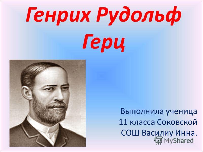 Генрих Рудольф Герц Выполнила ученица 11 класса Соковской СОШ Василиу Инна.