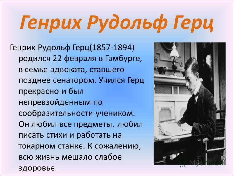 Генрих Рудольф Герц Генрих Рудольф Герц(1857-1894) родился 22 февраля в Гамбурге, в семье адвоката, ставшего позднее сенатором. Учился Герц прекрасно и был непревзойденным по сообразительности учеником. Он любил все предметы, любил писать стихи и раб
