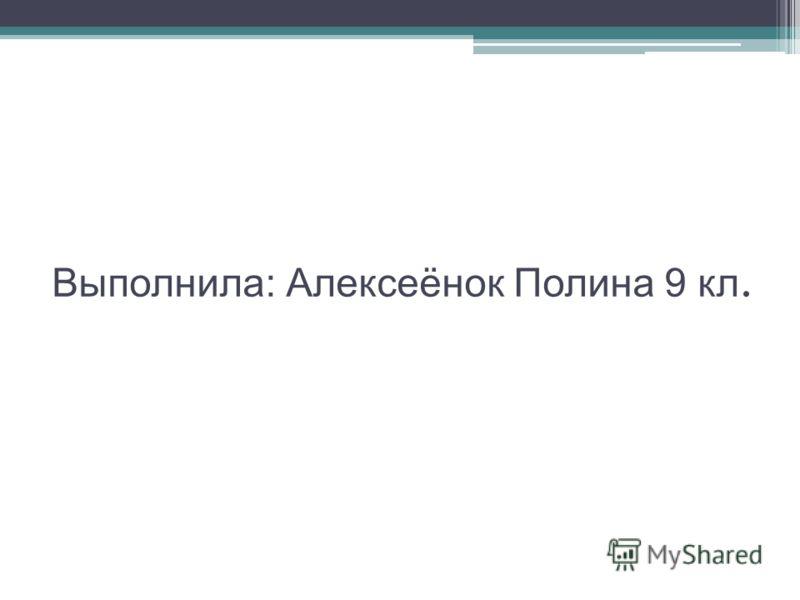 Выполнила: Алексеёнок Полина 9 кл.