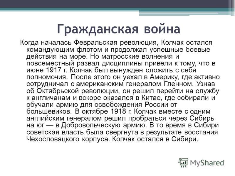 Гражданская война Когда началась Февральская революция, Колчак остался командующим флотом и продолжал успешные боевые действия на море. Но матросские волнения и повсеместный развал дисциплины привели к тому, что в июне 1917 г. Колчак был вынужден сло