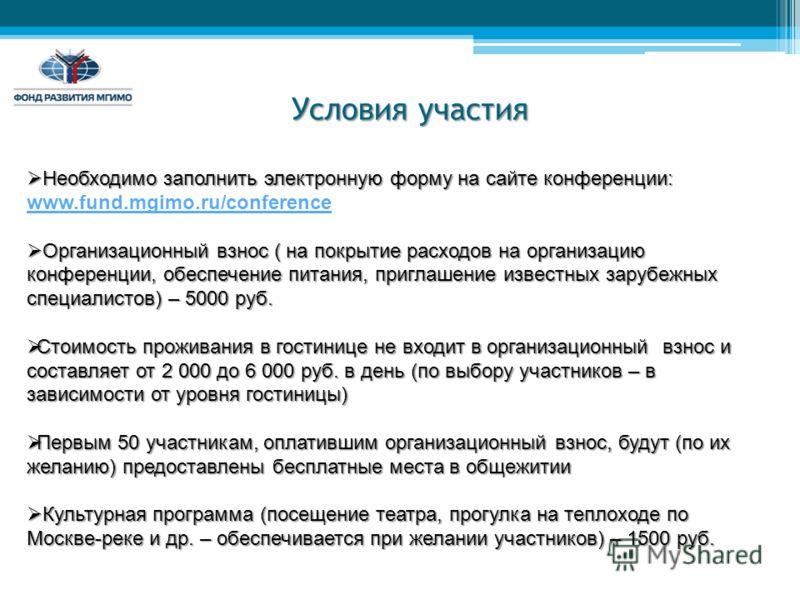 Условия участия Необходимо заполнить электронную форму на сайте конференции: Необходимо заполнить электронную форму на сайте конференции: www.fund.mgimo.ru/conference Организационный взнос ( на покрытие расходов на организацию конференции, обеспечени