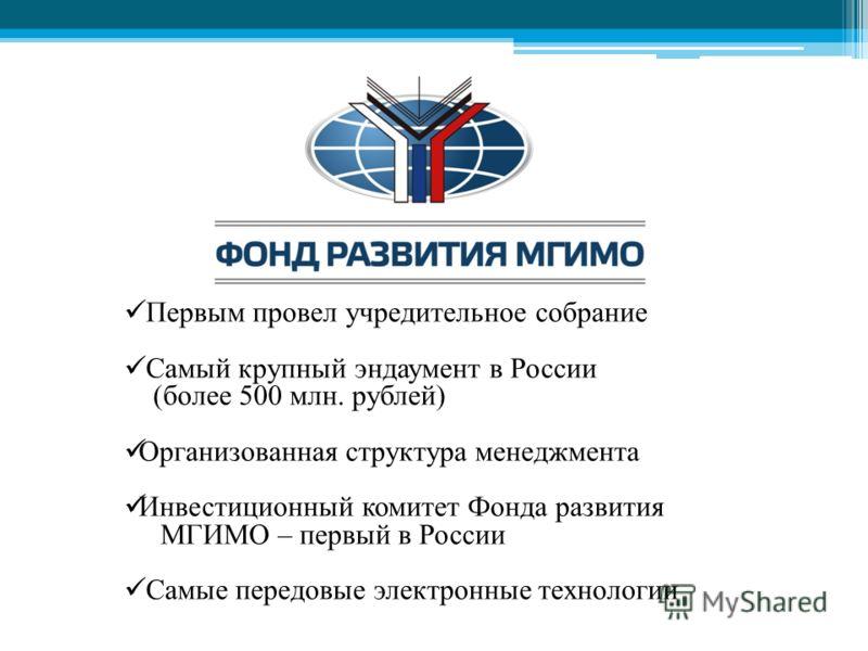 Первым провел учредительное собрание Самый крупный эндаумент в России (более 500 млн. рублей) Организованная структура менеджмента Инвестиционный комитет Фонда развития МГИМО – первый в России Самые передовые электронные технологии