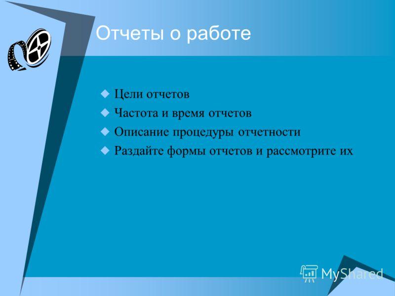 Отчеты о работе Цели отчетов Частота и время отчетов Описание процедуры отчетности Раздайте формы отчетов и рассмотрите их