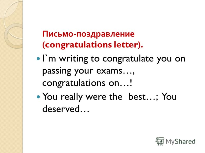Письмо - поздравление (congratulations letter). I`m writing to congratulate you on passing your exams…, congratulations on…! You really were the best…; You deserved…