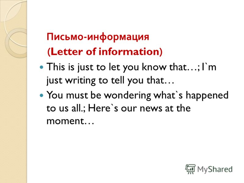 Письмо - информация (Letter of information) This is just to let you know that…; I`m just writing to tell you that… You must be wondering what`s happened to us all.; Here`s our news at the moment…