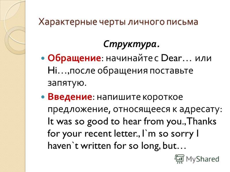 Характерные черты личного письма Структура. Обращение : начинайте с Dear… или Hi…, после обращения поставьте запятую. Введение : напишите короткое предложение, относящееся к адресату : It was so good to hear from you., Thanks for your recent letter.,