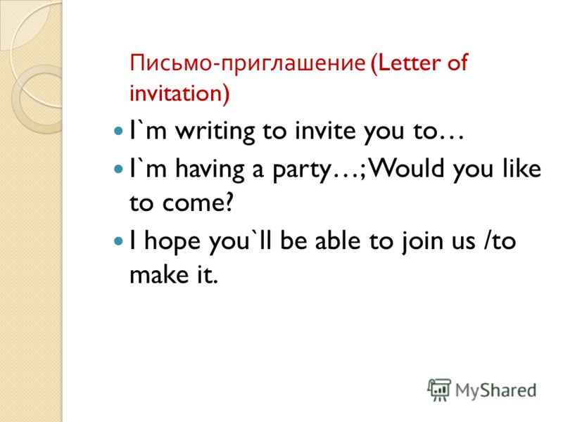 Письмо - приглашение (Letter of invitation) I`m writing to invite you to… I`m having a party…; Would you like to come? I hope you`ll be able to join us /to make it.