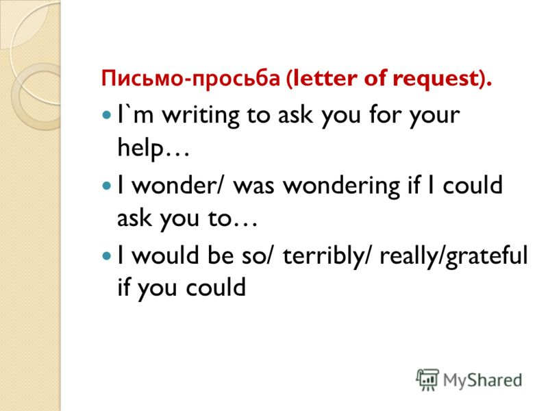 Письмо - просьба (letter of request). I`m writing to ask you for your help… I wonder/ was wondering if I could ask you to… I would be so/ terribly/ really/grateful if you could