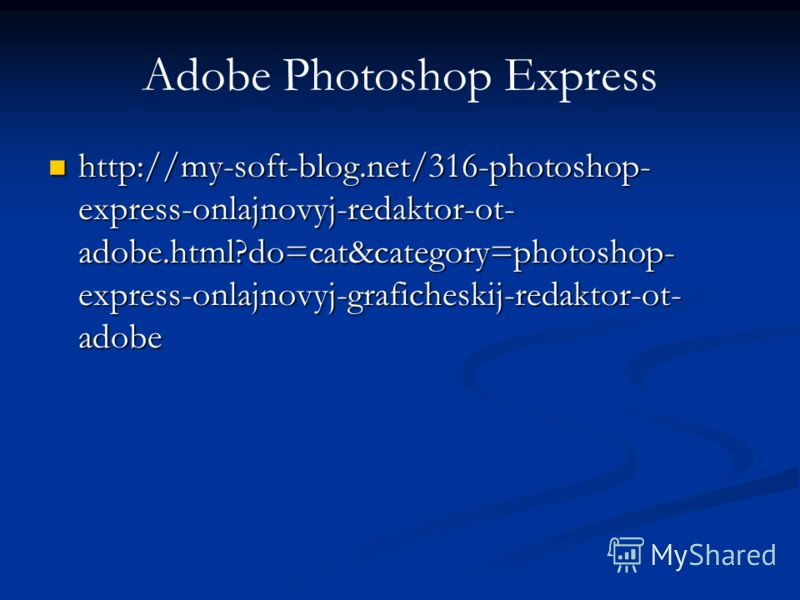 Adobe Photoshop Express http://my-soft-blog.net/316-photoshop- express-onlajnovyj-redaktor-ot- adobe.html?do=cat&category=photoshop- express-onlajnovyj-graficheskij-redaktor-ot- adobe http://my-soft-blog.net/316-photoshop- express-onlajnovyj-redaktor