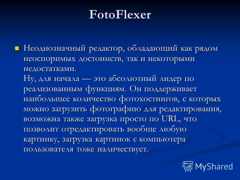 FotoFlexer Неоднозначный редактор, обладающий как рядом неоспоримых достоинств, так и некоторыми недостатками. Ну, для начала это абсолютный лидер по реализованным функциям. Он поддерживает наибольшее количество фотохостингов, с которых можно загрузи