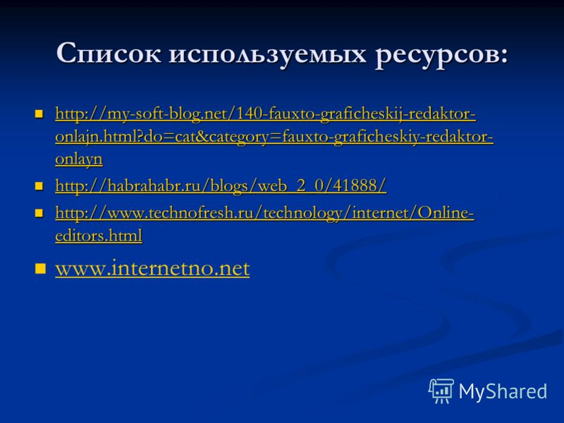 Список используемых ресурсов: http://my-soft-blog.net/140-fauxto-graficheskij-redaktor- onlajn.html?do=cat&category=fauxto-graficheskiy-redaktor- onlayn http://my-soft-blog.net/140-fauxto-graficheskij-redaktor- onlajn.html?do=cat&category=fauxto-graf