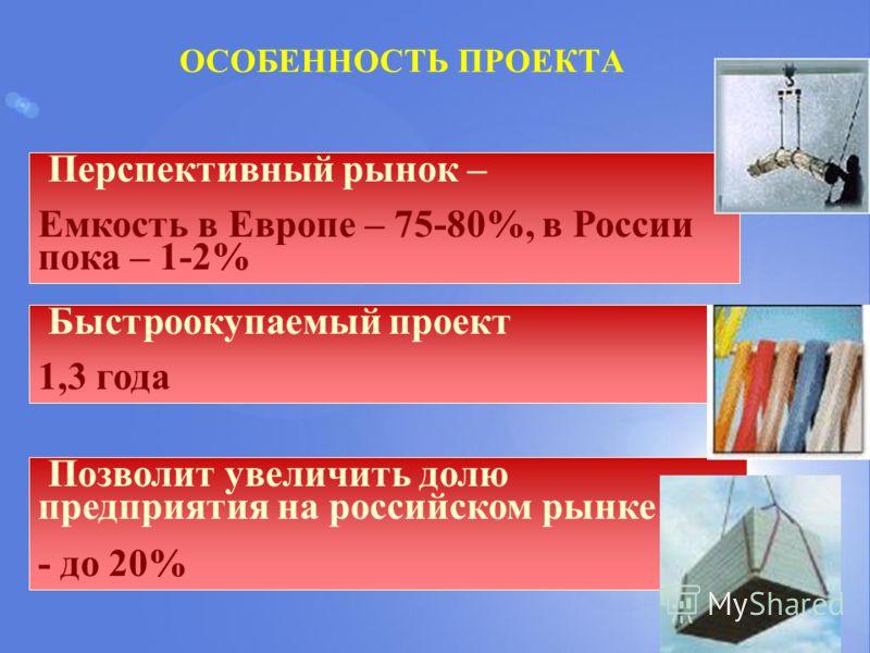 ОСОБЕННОСТЬ ПРОЕКТА Перспективный рынок – Емкость в Европе – 75-80%, в России пока – 1-2% Быстроокупаемый проект 1,3 года Позволит увеличить долю предприятия на российском рынке - до 20%