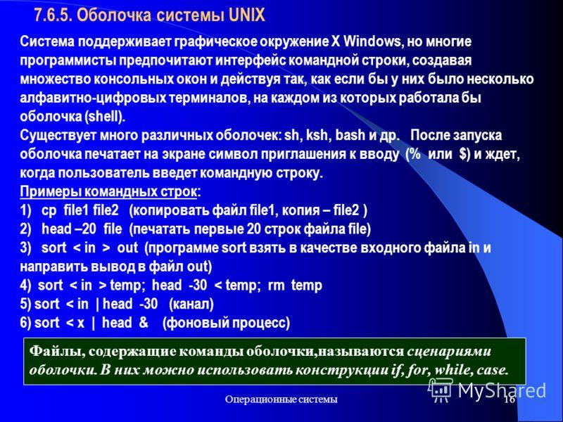 Операционные системы16 7.6.5. Оболочка системы UNIX Система поддерживает графическое окружение X Windows, но многие программисты предпочитают интерфейс командной строки, создавая множество консольных окон и действуя так, как если бы у них было нескол