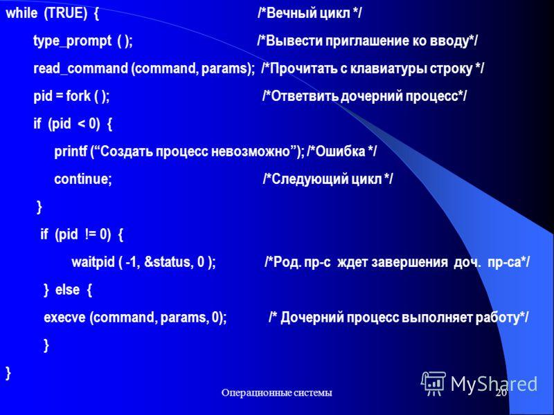 Операционные системы20 while (TRUE) { /*Вечный цикл */ type_prompt ( ); /*Вывести приглашение ко вводу*/ read_command (command, params); /*Прочитать с клавиатуры строку */ pid = fork ( ); /*Ответвить дочерний процесс*/ if (pid < 0) { printf (Создать