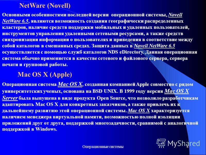 Операционные системы4 NetWare (Novell) Основными особенностями последней версии операционной системы, Novell NetWare 6.5, являются возможность создания географически распределенных кластеров, наличие средств поддержки мобильных и удаленных пользовате