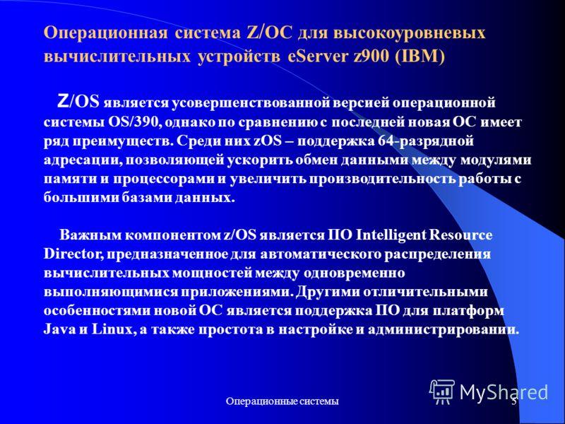 Операционные системы5 Операционная система Z / OC для высокоуровневых вычислительных устройств eServer z900 (IBM) Z /OS является усовершенствованной версией операционной системы OS/390, однако по сравнению с последней новая ОС имеет ряд преимуществ.