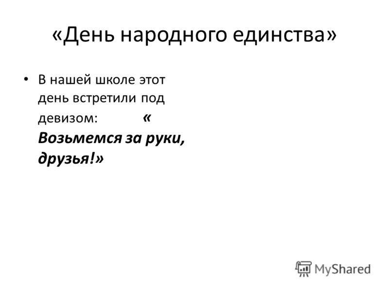 «День народного единства» В нашей школе этот день встретили под девизом: « Возьмемся за руки, друзья!»