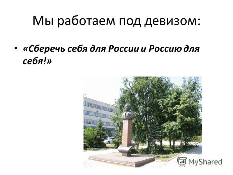 Мы работаем под девизом: «Сберечь себя для России и Россию для себя!»