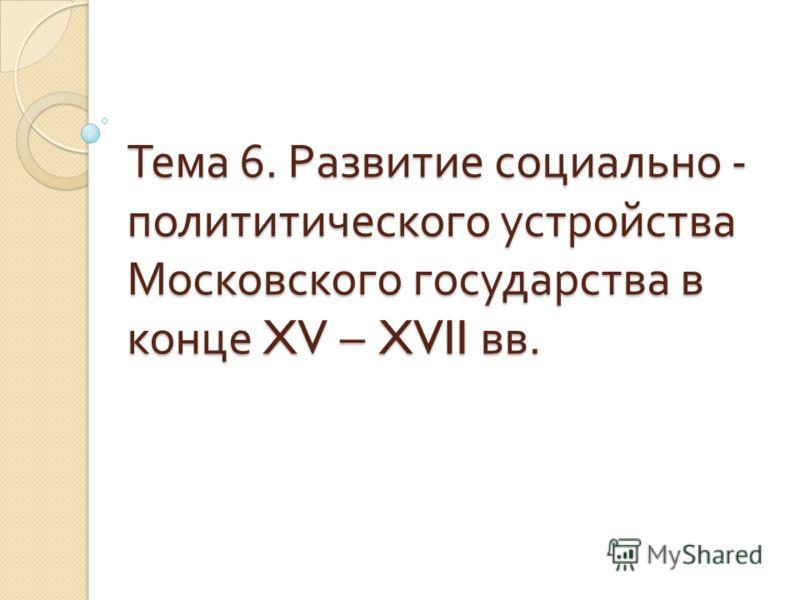 Тема 6. Развитие социально - полититического устройства Московского государства в конце XV – XVII вв.