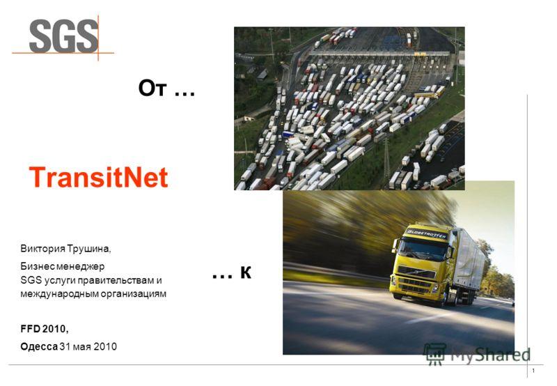 1 TransitNet … к От … Виктория Трушина, Бизнес менеджер SGS услуги правительствам и международным организациям FFD 2010, Одесса 31 мая 2010