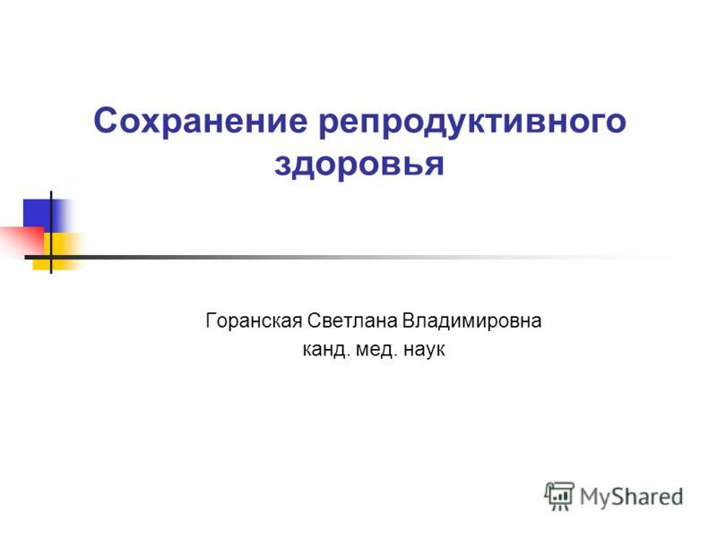 Сохранение репродуктивного здоровья Горанская Светлана Владимировна канд. мед. наук