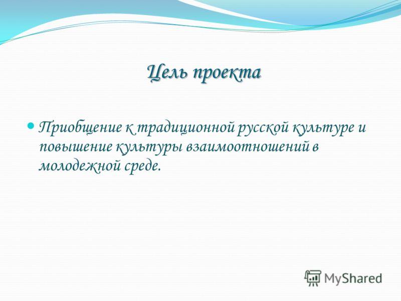 Цель проекта Приобщение к традиционной русской культуре и повышение культуры взаимоотношений в молодежной среде.