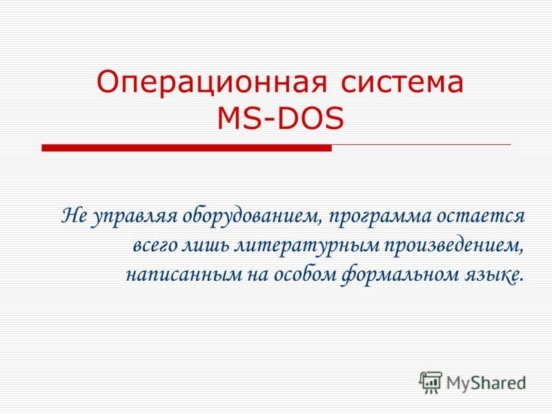Операционная система MS-DOS Не управляя оборудованием, программа остается всего лишь литературным произведением, написанным на особом формальном языке.