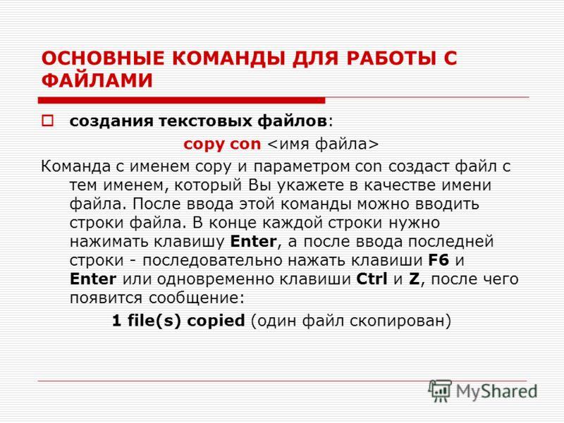 ОСНОВНЫЕ КОМАНДЫ ДЛЯ РАБОТЫ С ФАЙЛАМИ создания текстовых файлов: copy con Команда с именем copy и параметром con создаст файл с тем именем, который Вы укажете в качестве имени файла. После ввода этой команды можно вводить строки файла. В конце каждой
