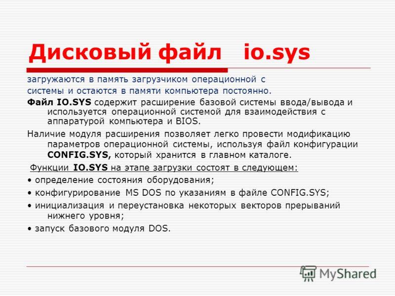 Дисковый файл io.sys загружаются в память загрузчиком операционной с системы и остаются в памяти компьютера постоянно. Файл IO.SYS содержит расширение базовой системы ввода/вывода и используется операционной системой для взаимодействия с аппаратурой