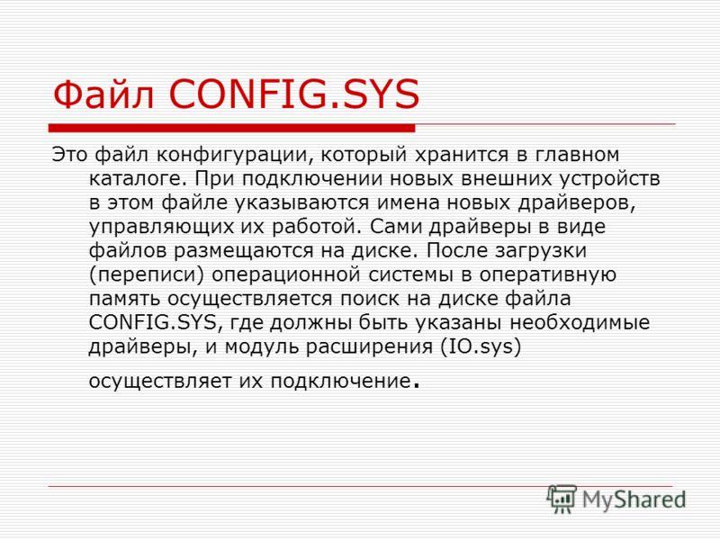 Файл CONFIG.SYS Это файл конфигурации, который хранится в главном каталоге. При подключении новых внешних устройств в этом файле указываются имена новых драйверов, управляющих их работой. Сами драйверы в виде файлов размещаются на диске. После загруз