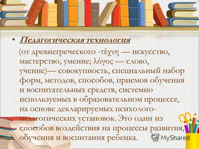 Педагогическая технология (от древнегреческого -τέχνη искусство, мастерство, умение; λόγος слово, учение) совокупность, специальный набор форм, методов, способов, приемов обучения и воспитательных средств, системно используемых в образовательном проц