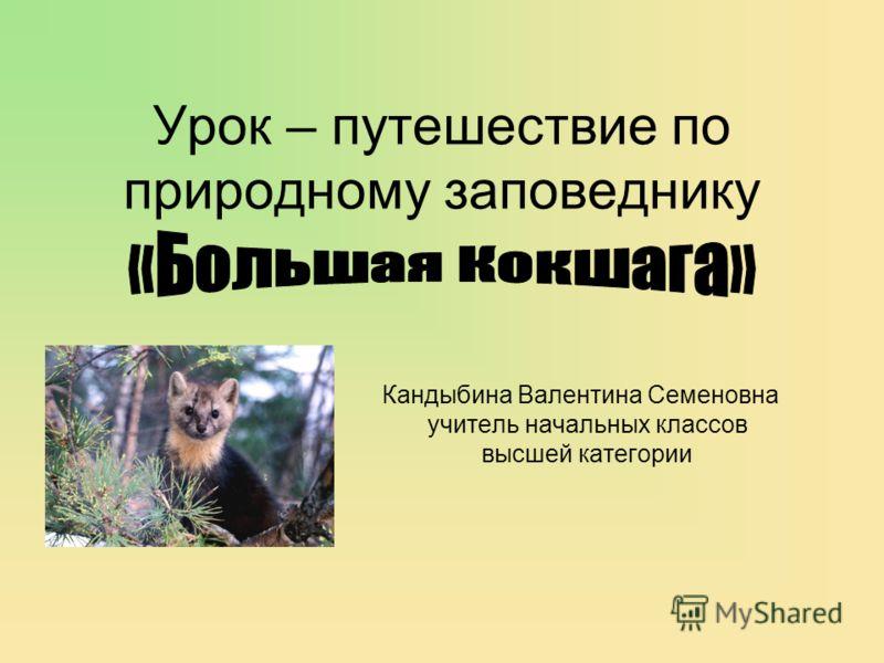 Урок – путешествие по природному заповеднику Кандыбина Валентина Семеновна учитель начальных классов высшей категории