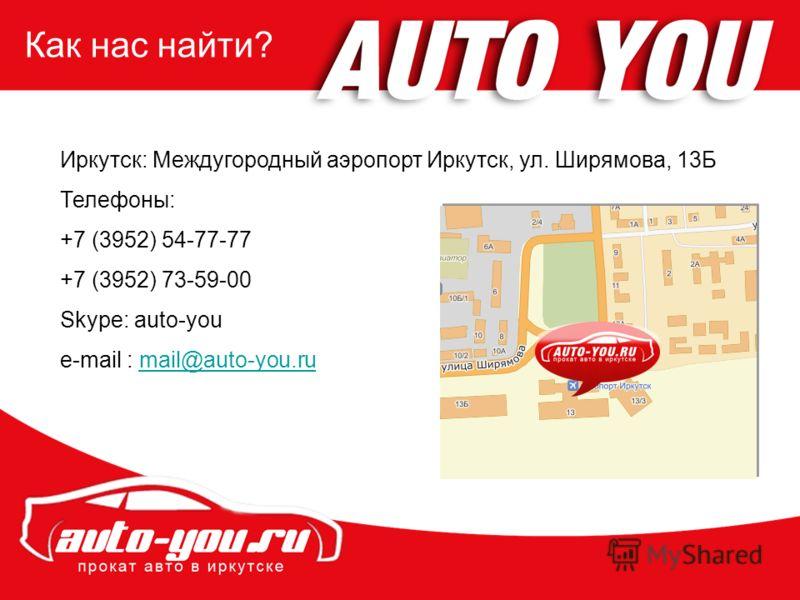 Как нас найти? Иркутск: Междугородный аэропорт Иркутск, ул. Ширямова, 13Б Телефоны: +7 (3952) 54-77-77 +7 (3952) 73-59-00 Skype: auto-you e-mail : mail@auto-you.rumail@auto-you.ru