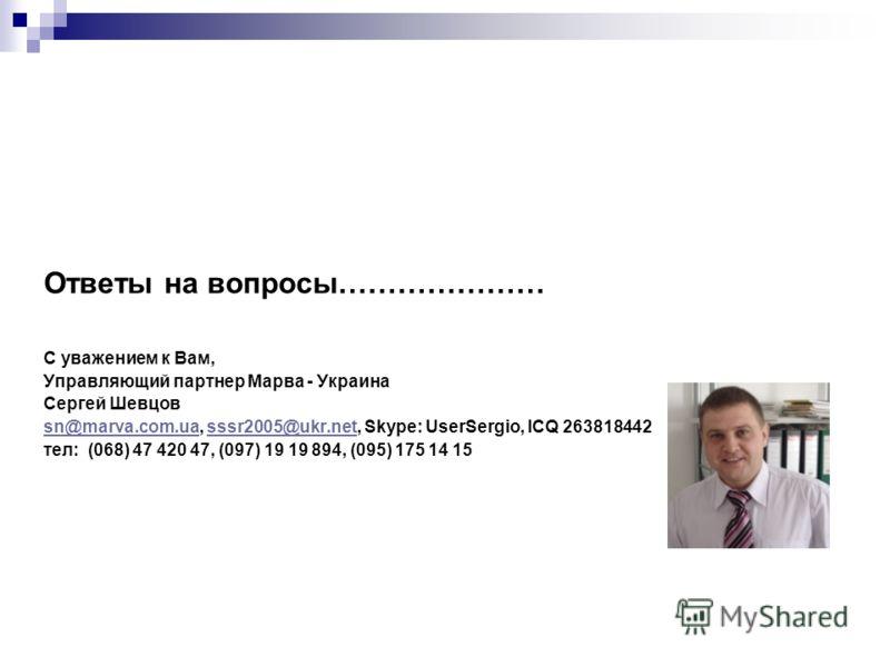 Ответы на вопросы………………… С уважением к Вам, Управляющий партнер Марва - Украина Сергей Шевцов sn@marva.com.uasn@marva.com.ua, sssr2005@ukr.net, Skype: UserSergio, ICQ 263818442sssr2005@ukr.net тел: (068) 47 420 47, (097) 19 19 894, (095) 175 14 15