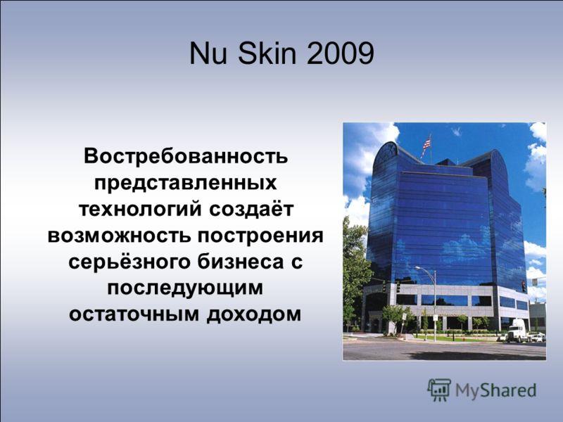 Nu Skin 2009 Востребованность представленных технологий создаёт возможность построения серьёзного бизнеса с последующим остаточным доходом
