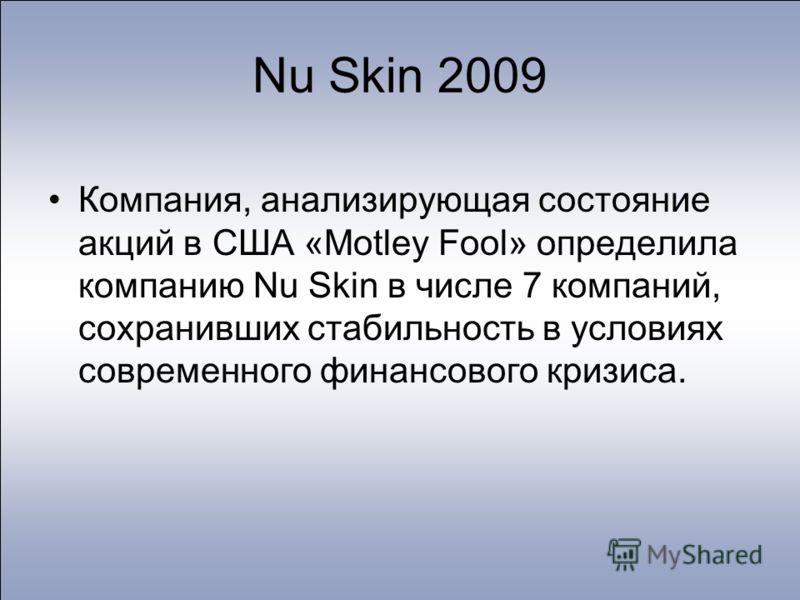 Компания, анализирующая состояние акций в США «Motley Fool» определила компанию Nu Skin в числе 7 компаний, сохранивших стабильность в условиях современного финансового кризиса. Nu Skin 2009