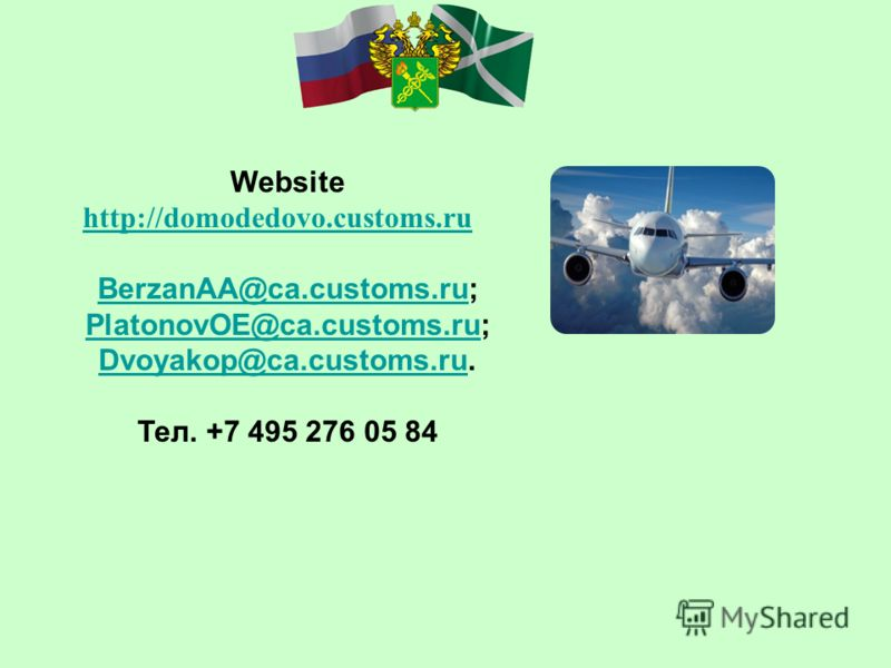 Website http://domodedovo.customs.ru BerzanAA@ca.customs.ruBerzanAA@ca.customs.ru; PlatonovOE@ca.customs.ru; Dvoyakop@ca.customs.ru. PlatonovOE@ca.customs.ru Dvoyakop@ca.customs.ru Тел. +7 495 276 05 84