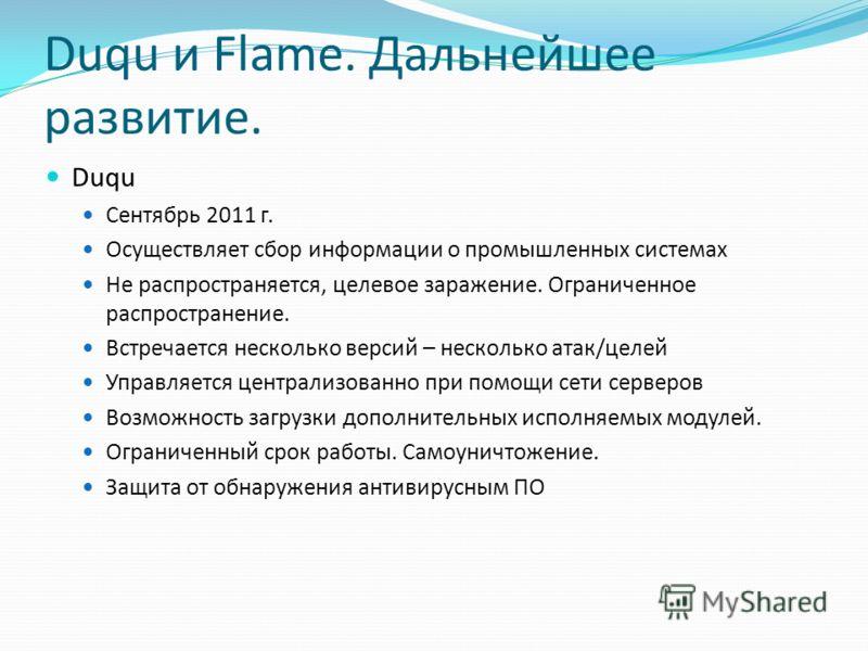 Duqu и Flame. Дальнейшее развитие. Duqu Сентябрь 2011 г. Осуществляет сбор информации о промышленных системах Не распространяется, целевое заражение. Ограниченное распространение. Встречается несколько версий – несколько атак/целей Управляется центра