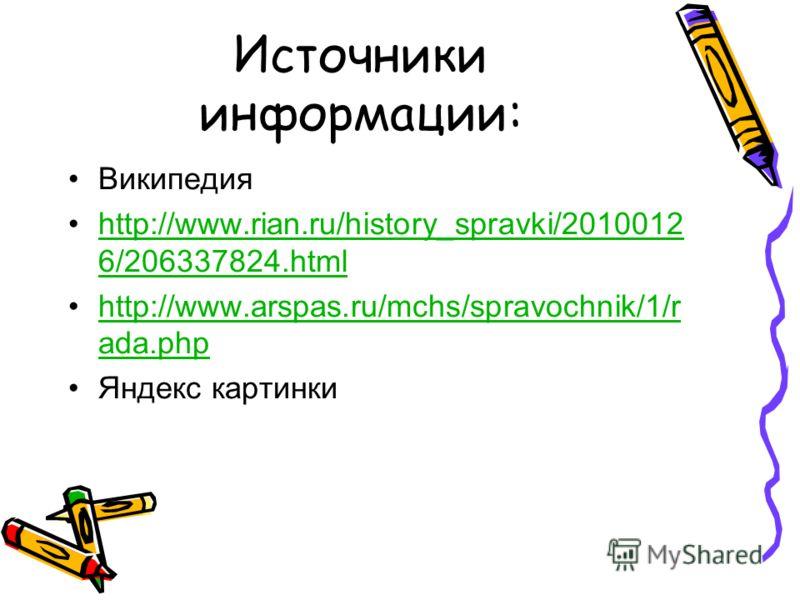 Источники информации: Википедия http://www.rian.ru/history_spravki/2010012 6/206337824.htmlhttp://www.rian.ru/history_spravki/2010012 6/206337824.html http://www.arspas.ru/mchs/spravochnik/1/r ada.phphttp://www.arspas.ru/mchs/spravochnik/1/r ada.php