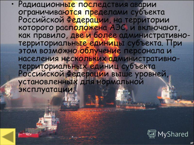 Территориальные аварии Радиационные последствия аварии ограничиваются пределами субъекта Российской Федерации, на территории которого расположена АЭС, и включают, как правило, две и более административно- территориальные единицы субъекта. При этом во