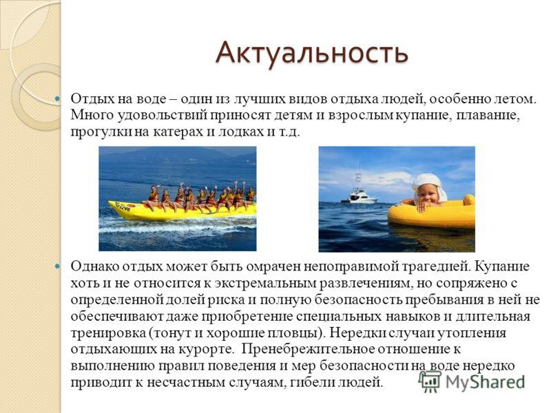 Актуальность Отдых на воде – один из лучших видов отдыха людей, особенно летом. Много удовольствий приносят детям и взрослым купание, плавание, прогулки на катерах и лодках и т.д. Однако отдых может быть омрачен непоправимой трагедией. Купание хоть и