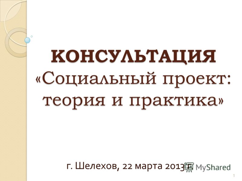 КОНСУЛЬТАЦИЯ «Социальный проект: теория и практика» г. Шелехов, 22 марта 2013 г. 1