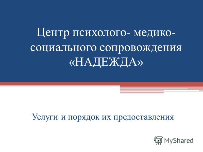 Центр психолого- медико- социального сопровождения «НАДЕЖДА» Услуги и порядок их предоставления