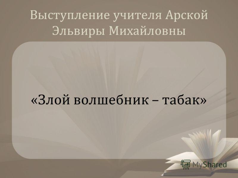 Выступление учителя Арской Эльвиры Михайловны «Злой волшебник – табак»