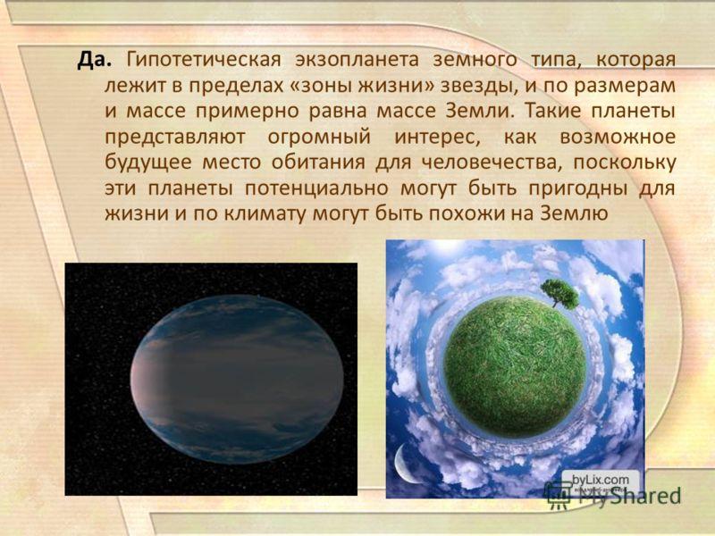 Да. Гипотетическая экзопланета земного типа, которая лежит в пределах «зоны жизни» звезды, и по размерам и массе примерно равна массе Земли. Такие планеты представляют огромный интерес, как возможное будущее место обитания для человечества, поскольку