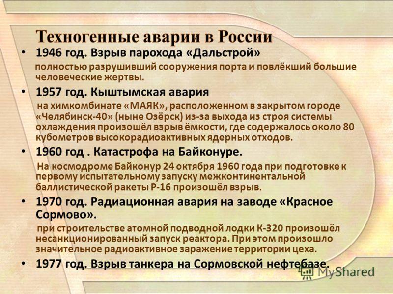 Техногенные аварии в России 1946 год. Взрыв парохода «Дальстрой» полностью разрушивший сооружения порта и повлёкший большие человеческие жертвы. 1957 год. Кыштымская авария на химкомбинате «МАЯК», расположенном в закрытом городе «Челябинск-40» (ныне