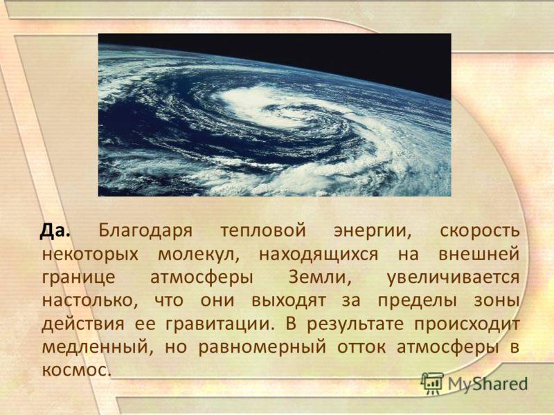 Да. Благодаря тепловой энергии, скорость некоторых молекул, находящихся на внешней границе атмосферы Земли, увеличивается настолько, что они выходят за пределы зоны действия ее гравитации. В результате происходит медленный, но равномерный отток атмос