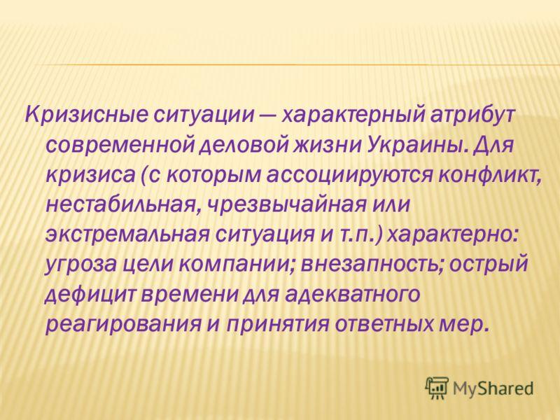 Кризисные ситуации характерный атрибут современной деловой жизни Украины. Для кризиса (с которым ассоциируются конфликт, нестабильная, чрезвычайная или экстремальная ситуация и т.п.) характерно: угроза цели компании; внезапность; острый дефицит време