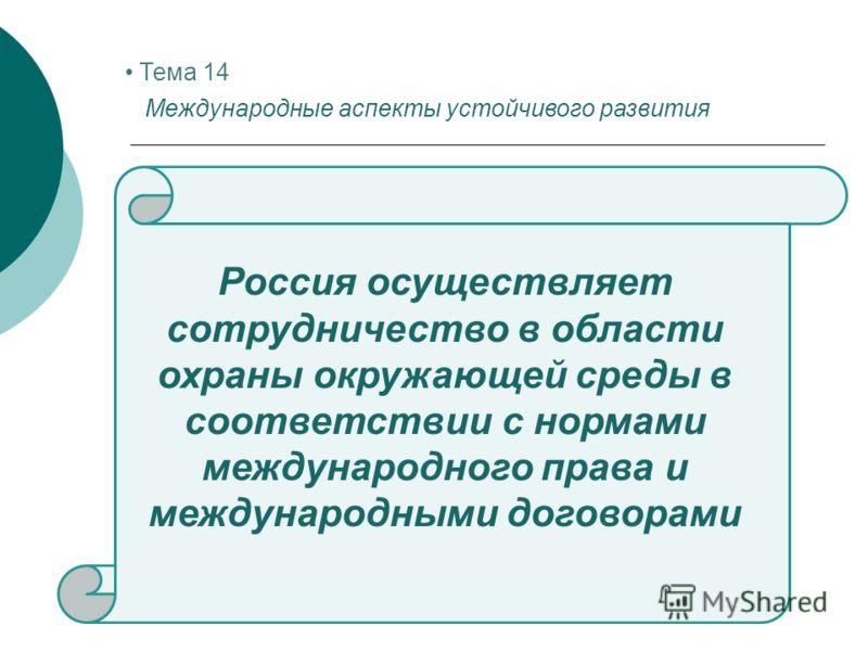 Тема 14 Международные аспекты устойчивого развития Россия осуществляет сотрудничество в области охраны окружающей среды в соответствии с нормами международного права и международными договорами