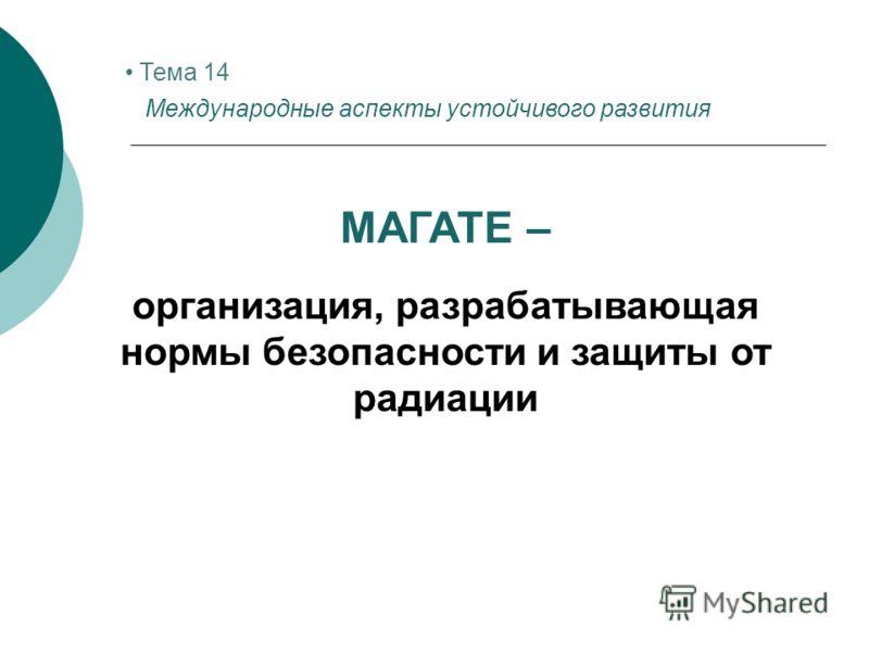 Тема 14 Международные аспекты устойчивого развития МАГАТЕ – организация, разрабатывающая нормы безопасности и защиты от радиации